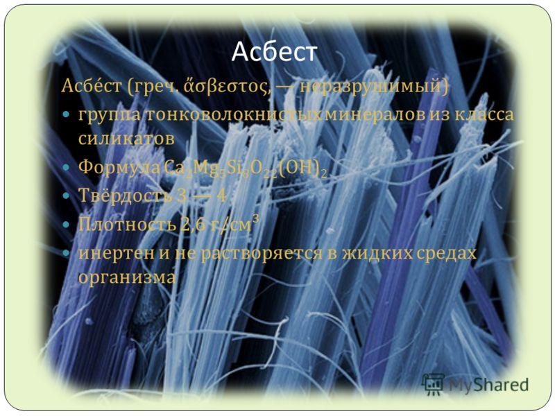 Асбест Асбест ( греч. σβεστος, неразрушимый ) группа тонковолокнистых минералов из класса силикатов Формула Ca 2 Mg 5 Si 8 O 22 (OH) 2 Твёрдость 3 4 Плотность 2,6 г / см ³ инертен и не растворяется в жидких средах организма
