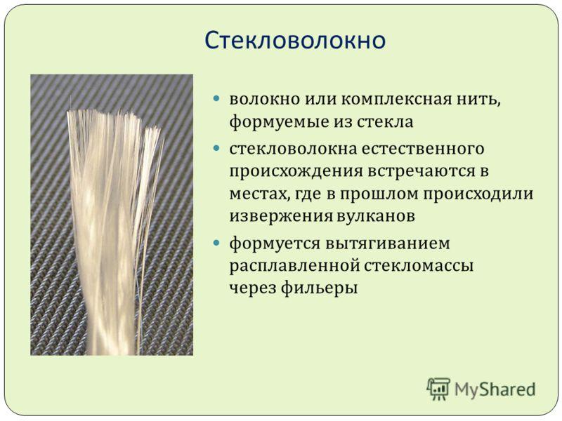 Стекловолокно волокно или комплексная нить, формуемые из стекла стекловолокна естественного происхождения встречаются в местах, где в прошлом происходили извержения вулканов формуется вытягиванием расплавленной стекломассы через фильеры