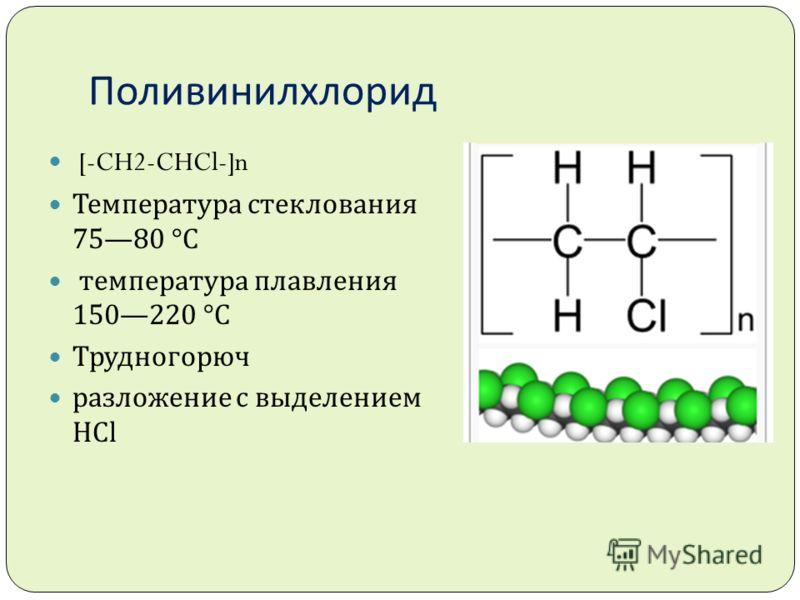 Поливинилхлорид [-CH2-CHCl-]n Температура стеклования 7580 °C температура плавления 150220 °C Трудногорюч разложение с выделением HCl