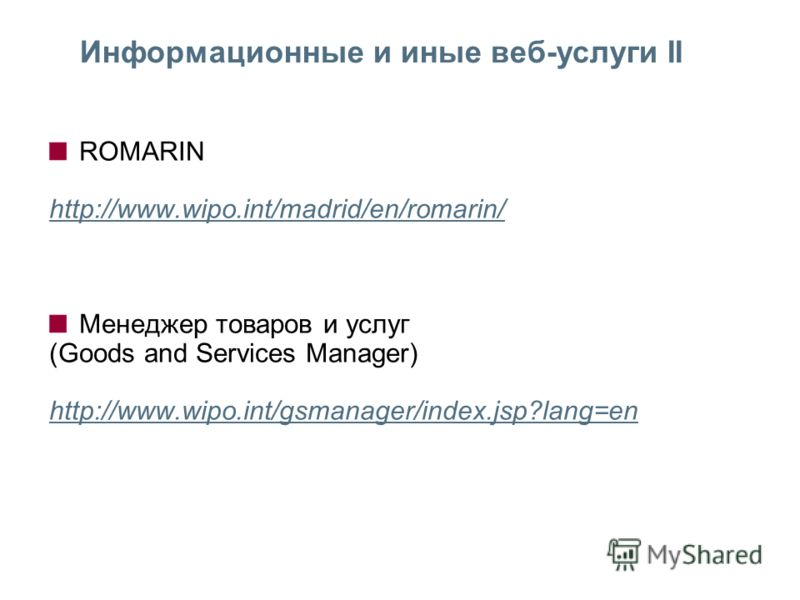 ROMARIN http://www.wipo.int/madrid/en/romarin/ Менеджер товаров и услуг (Goods and Services Manager) http://www.wipo.int/gsmanager/index.jsp?lang=en Информационные и иные веб-услуги II