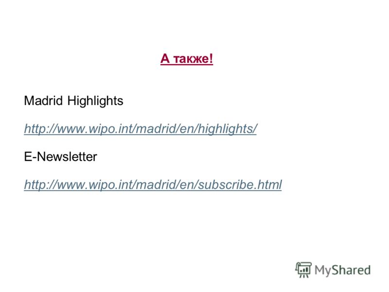 А также! Madrid Highlights http://www.wipo.int/madrid/en/highlights/ E-Newsletter http://www.wipo.int/madrid/en/subscribe.html