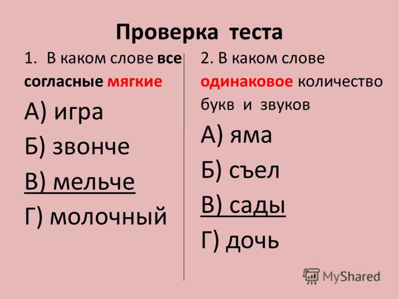 Проверка теста 1.В каком слове все согласные мягкие А) игра Б) звонче В) мельче Г) молочный 2. В каком слове одинаковое количество букв и звуков А) яма Б) съел В) сады Г) дочь