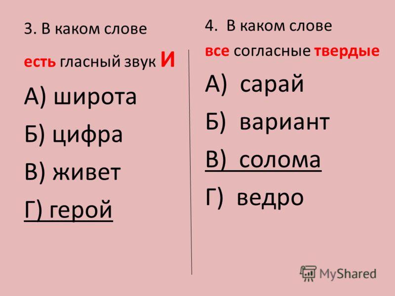 3. В каком слове есть гласный звук И А) широта Б) цифра В) живет Г) герой 4. В каком слове все согласные твердые А) сарай Б) вариант В) солома Г) ведро