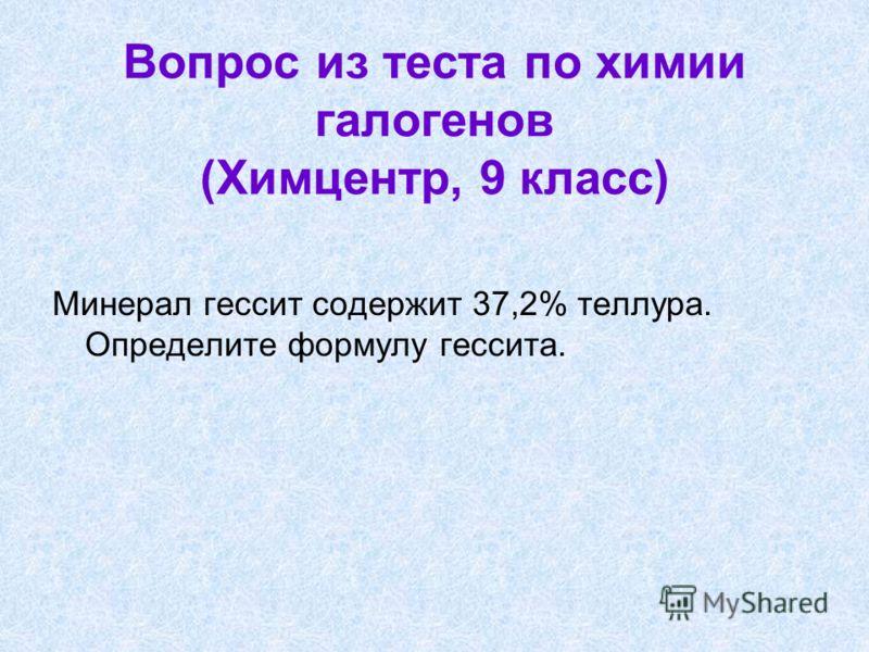 Вопрос из теста по химии галогенов (Химцентр, 9 класс) Минерал гессит содержит 37,2% теллура. Определите формулу гессита.
