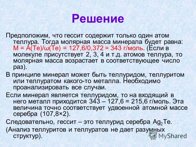 Решение Предположим, что гессит содержит только один атом теллура. Тогда молярная масса минерала будет равна: М = А(Те)/ω(Те) = 127,6/0,372 = 343 г/моль. (Если в молекуле присутствует 2, 3, 4 и т.д. атомов теллура, то молярная масса возрастает в соот