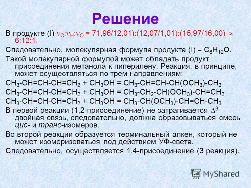 Решение В продукте (I) С : Н : О = 71,96/12,01):(12,07/1,01):(15,97/16,00) 6:12:1. Следовательно, молекулярная формула продукта (I) С 6 Н 12 О. Такой молекулярной формулой может обладать продукт присоединения метанола к пиперилену. Реакция, в принцип