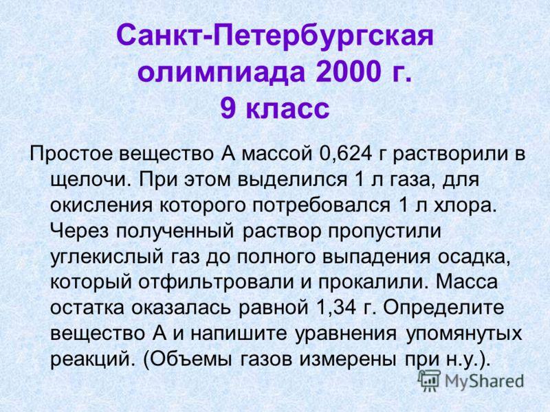 Санкт-Петербургская олимпиада 2000 г. 9 класс Простое вещество А массой 0,624 г растворили в щелочи. При этом выделился 1 л газа, для окисления которого потребовался 1 л хлора. Через полученный раствор пропустили углекислый газ до полного выпадения о