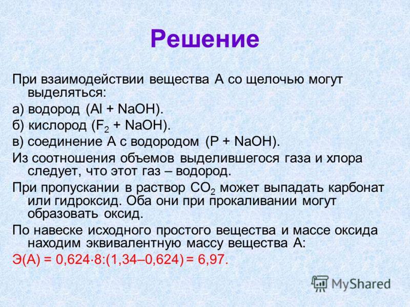 Решение При взаимодействии вещества А со щелочью могут выделяться: а) водород (Al + NaOH). б) кислород (F 2 + NaOH). в) соединение А с водородом (P + NaOH). Из соотношения объемов выделившегося газа и хлора следует, что этот газ – водород. При пропус