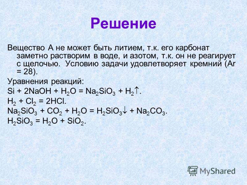 Решение Вещество А не может быть литием, т.к. его карбонат заметно растворим в воде, и азотом, т.к. он не реагирует с щелочью. Условию задачи удовлетворяет кремний (Аr = 28). Уравнения реакций: Si + 2NaOH + H 2 O = Na 2 SiO 3 + H 2. H 2 + Cl 2 = 2HCl