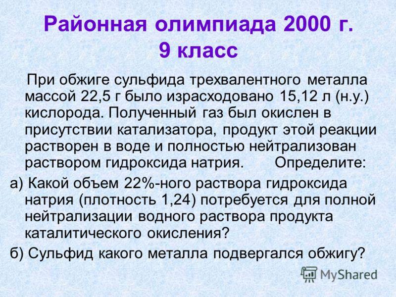 Районная олимпиада 2000 г. 9 класс При обжиге сульфида трехвалентного металла массой 22,5 г было израсходовано 15,12 л (н.у.) кислорода. Полученный газ был окислен в присутствии катализатора, продукт этой реакции растворен в воде и полностью нейтрали
