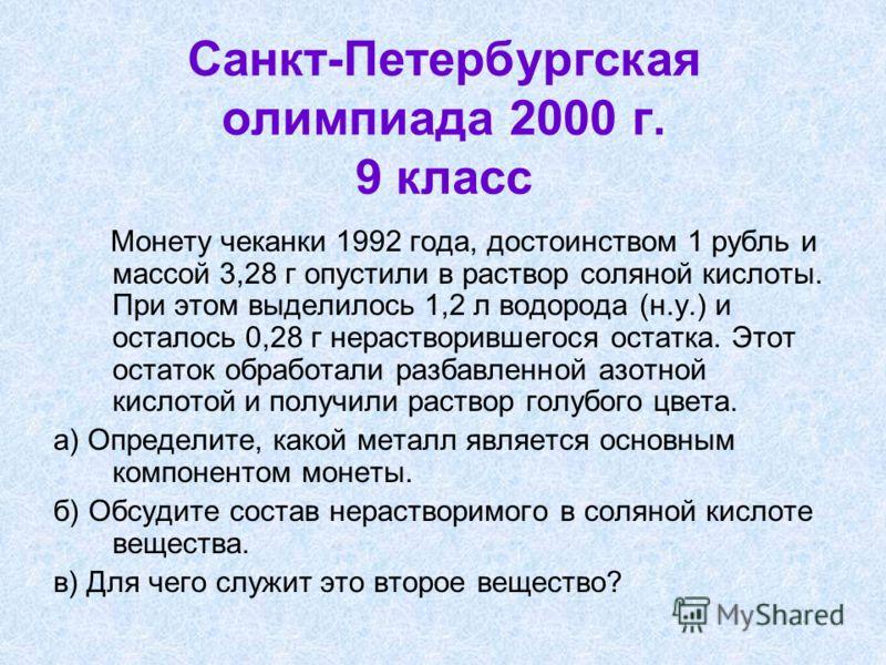 Санкт-Петербургская олимпиада 2000 г. 9 класс Монету чеканки 1992 года, достоинством 1 рубль и массой 3,28 г опустили в раствор соляной кислоты. При этом выделилось 1,2 л водорода (н.у.) и осталось 0,28 г нерастворившегося остатка. Этот остаток обраб