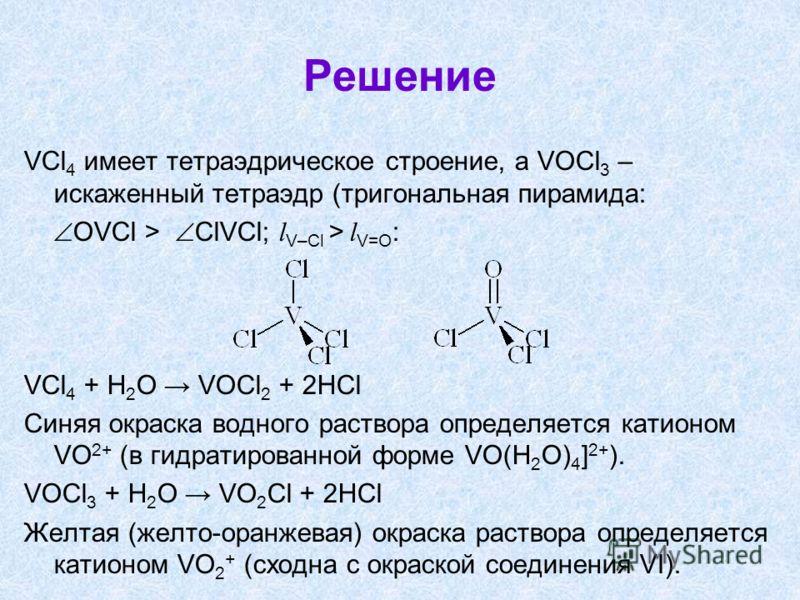 Решение VCl 4 имеет тетраэдрическое строение, а VOCl 3 – искаженный тетраэдр (тригональная пирамида: OVCl > ClVCl; l V–Cl > l V=O : VCl 4 + H 2 O VOCl 2 + 2HCl Синяя окраска водного раствора определяется катионом VO 2+ (в гидратированной форме VO(H 2