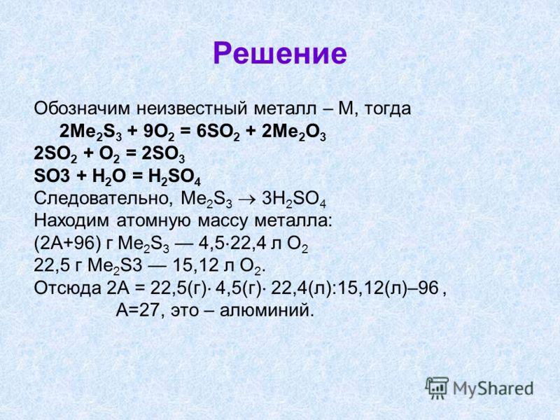 Решение Обозначим неизвестный металл – М, тогда 2Me 2 S 3 + 9O 2 = 6SO 2 + 2Me 2 O 3 2SO 2 + O 2 = 2SO 3 SO3 + H 2 O = H 2 SO 4 Следовательно, Me 2 S 3 3H 2 SO 4 Находим атомную массу металла: (2А+96) г Me 2 S 3 4,5 22,4 л O 2 22,5 г Me 2 S3 15,12 л