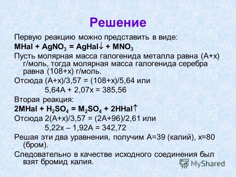 Решение Первую реакцию можно представить в виде: MHal + AgNO 3 = AgHal + MNO 3 Пусть молярная масса галогенида металла равна (А+х) г/моль, тогда молярная масса галогенида серебра равна (108+х) г/моль. Отсюда (A+x)/3,57 = (108+x)/5,64 или 5,64A + 2,07