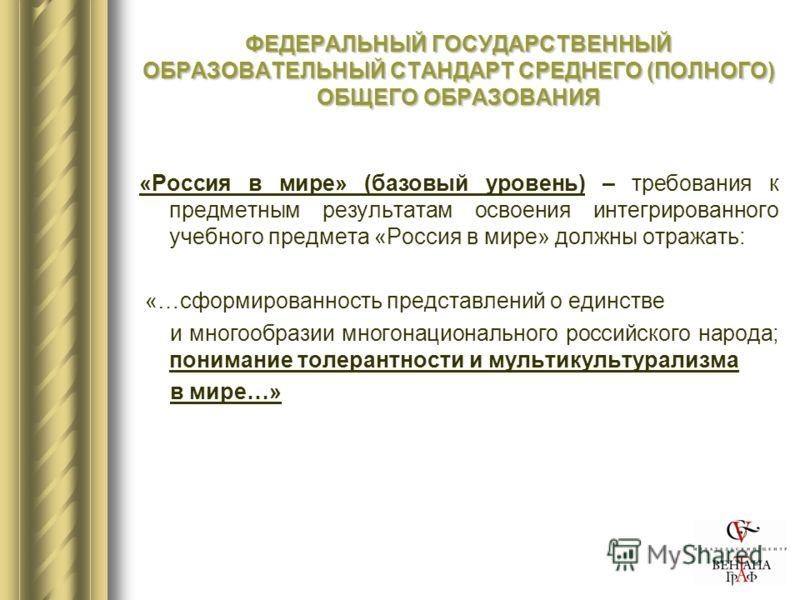 ФЕДЕРАЛЬНЫЙ ГОСУДАРСТВЕННЫЙ ОБРАЗОВАТЕЛЬНЫЙ СТАНДАРТ СРЕДНЕГО (ПОЛНОГО) ОБЩЕГО ОБРАЗОВАНИЯ «Россия в мире» (базовый уровень) – требования к предметным результатам освоения интегрированного учебного предмета «Россия в мире» должны отражать: «…сформиро