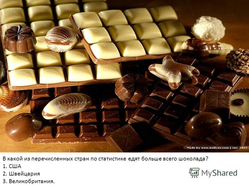 В какой из перечисленных стран по статистике едят больше всего шоколада? 1. США 2. Швейцария 3. Великобритания.