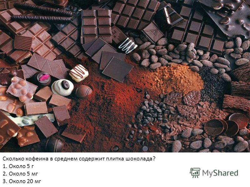 Сколько кофеина в среднем содержит плитка шоколада? 1. Около 5 г 2. Около 5 мг 3. Около 20 мг