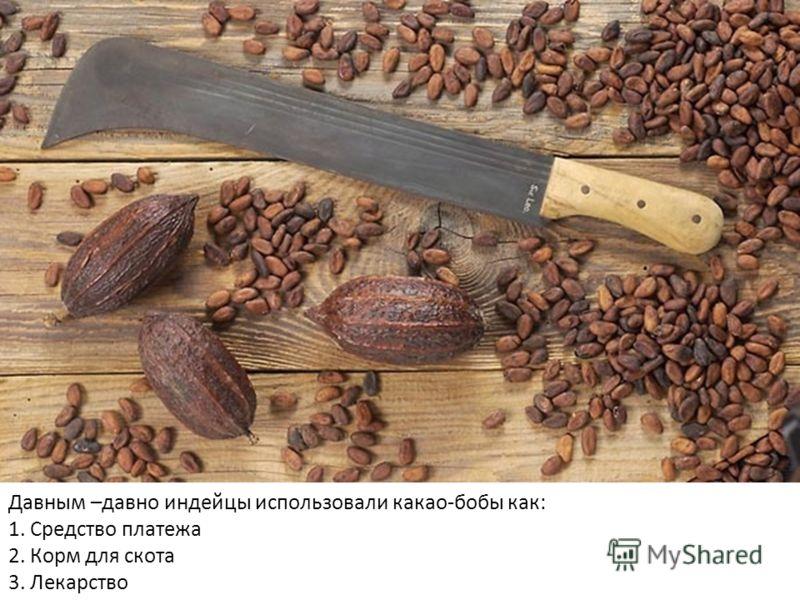 Давным –давно индейцы использовали какао-бобы как: 1. Средство платежа 2. Корм для скота 3. Лекарство