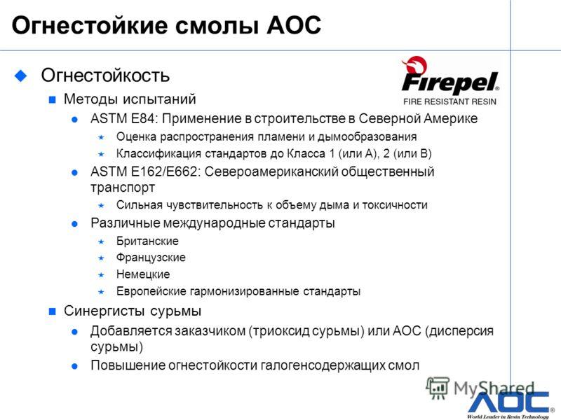Огнестойкие смолы AOC u Огнестойкость Методы испытаний ASTM E84: Применение в строительстве в Северной Америке Оценка распространения пламени и дымообразования Классификация стандартов до Класса 1 (или А), 2 (или B) ASTM E162/E662: Североамериканский