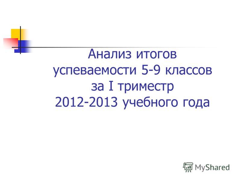 Анализ итогов успеваемости 5-9 классов за I триместр 2012-2013 учебного года