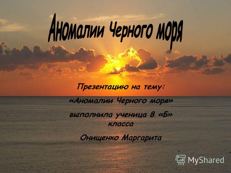 Презентацию на тему: «Аномалии Черного моря» выполнила ученица 8 «Б» класса Онищенко Маргарита
