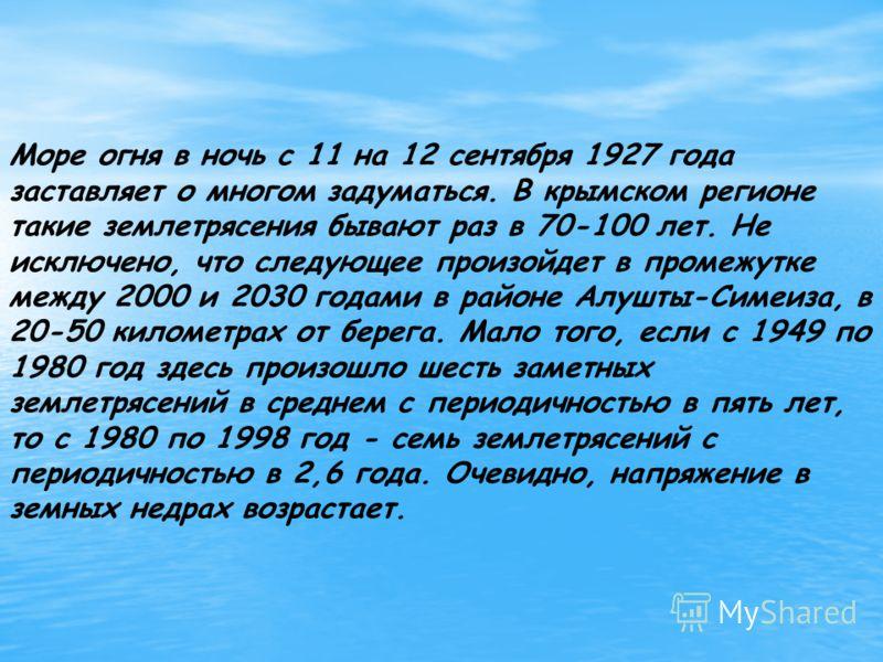 Море огня в ночь с 11 на 12 сентября 1927 года заставляет о многом задуматься. В крымском регионе такие землетрясения бывают раз в 70-100 лет. Не исключено, что следующее произойдет в промежутке между 2000 и 2030 годами в районе Алушты-Симеиза, в 20-