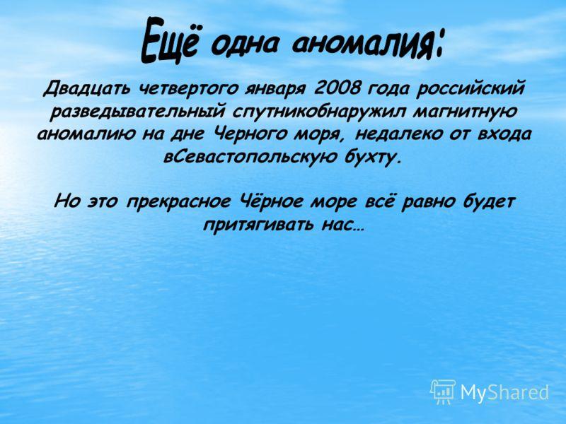 Двадцать четвертого января 2008 года российский разведывательный спутникобнаружил магнитную аномалию на дне Черного моря, недалеко от входа вСевастопольскую бухту. Но это прекрасное Чёрное море всё равно будет притягивать нас…