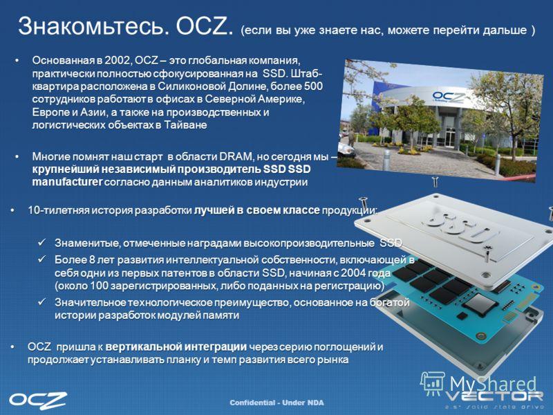 Знакомьтесь. OCZ. (если вы уже знаете нас, можете перейти дальше ) Confidential - Under NDA Основанная в 2002, OCZ – это глобальная компания, практически полностью сфокусированная на SSD. Штаб- квартира расположена в Силиконовой Долине, более 500 сот
