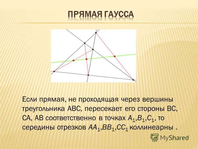 Если прямая, не проходящая через вершины треугольника ABC, пересекает его стороны BC, CA, AB соответственно в точках A 1,B 1,C 1, то середины отрезков AA 1,BB 1,CC 1 коллинеарны.