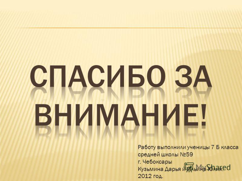 Работу выполнили ученицы 7 Б класса средней школы 59 г. Чебоксары Кузьмина Дарья и Ильина Юлия. 2012 год.