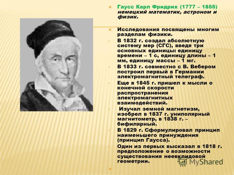 Гаусс Карл Фридрих (1777 – 1855) немецкий математик, астроном и физик. Исследования посвящены многим разделам физики. В 1832 г. создал абсолютную систему мер (СГС), введя три основных единицы: единицу времени – 1 с, единицу длины – 1 мм, единицу масс