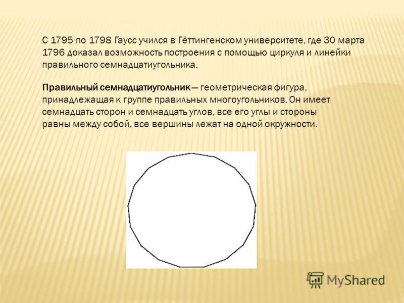С 1795 по 1798 Гаусс учился в Гёттингенском университете, где 30 марта 1796 доказал возможность построения с помощью циркуля и линейки правильного семнадцатиугольника. Правильный семнадцатиугольник геометрическая фигура, принадлежащая к группе правил