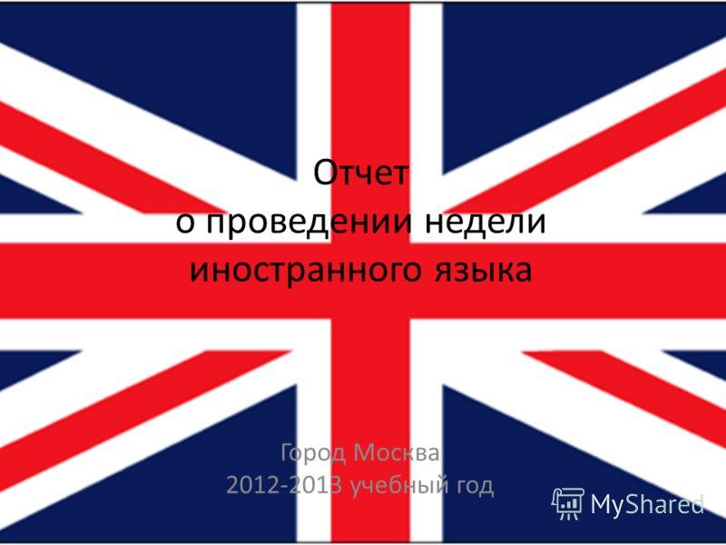 Отчет о проведении недели иностранного языка Город Москва 2012-2013 учебный год