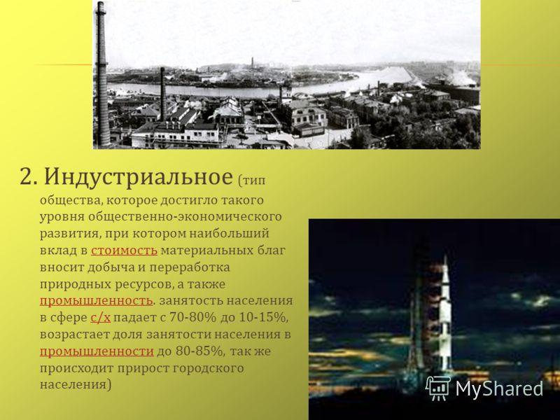 2. Индустриальное ( тип общества, которое достигло такого уровня общественно - экономического развития, при котором наибольший вклад в стоимость материальных благ вносит добыча и переработка природных ресурсов, а также промышленность. занятость насел