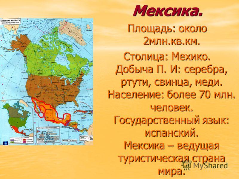 Мексика. Площадь: около 2млн.кв.км. Столица: Мехико. Добыча П. И: серебра, ртути, свинца, меди. Население: более 70 млн. человек. Государственный язык: испанский. Мексика – ведущая туристическая страна мира.