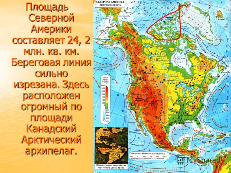 Площадь Северной Америки составляет 24, 2 млн. кв. км. Береговая линия сильно изрезана. Здесь расположен огромный по площади Канадский Арктический архипелаг.