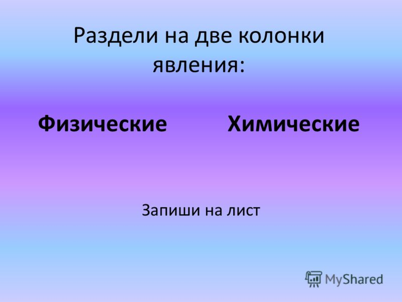 Раздели на две колонки явления: Физические Химические Запиши на лист