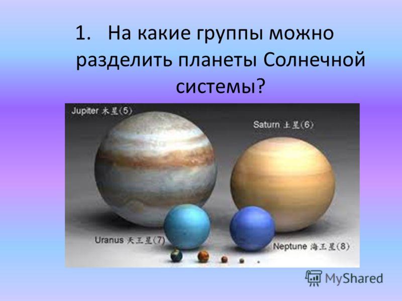 1.На какие группы можно разделить планеты Солнечной системы?