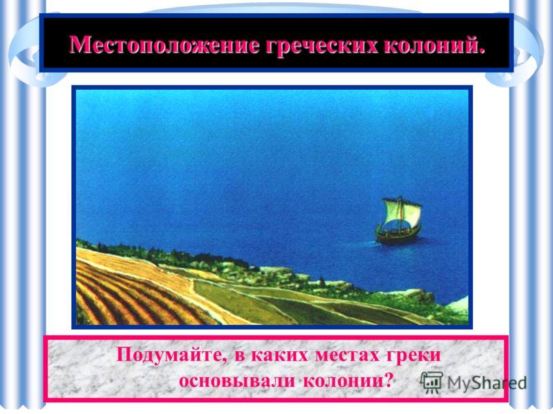 Местоположение греческих колоний. Малая Азия Северное Причерноморье Апенинский п-ов Северо-Западное Средиземноморье Северо-Восточная Африка
