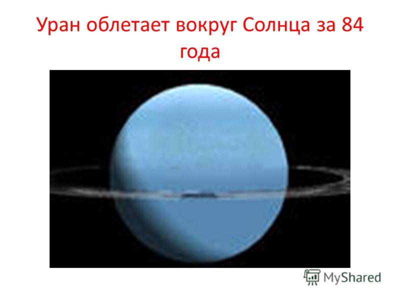 Уран облетает вокруг Солнца за 84 года