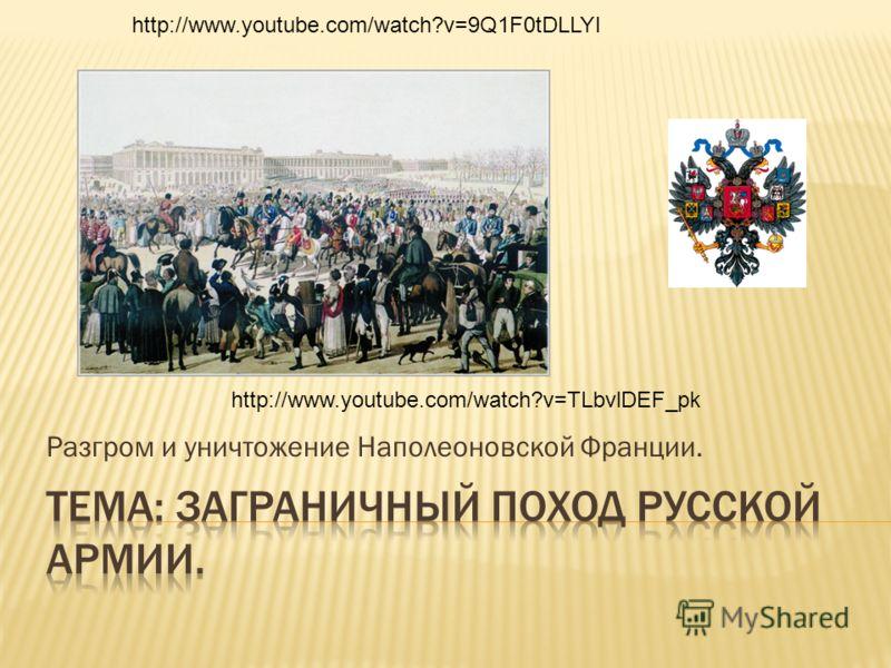 Разгром и уничтожение Наполеоновской Франции. http://www.youtube.com/watch?v=9Q1F0tDLLYI http://www.youtube.com/watch?v=TLbvlDEF_pk