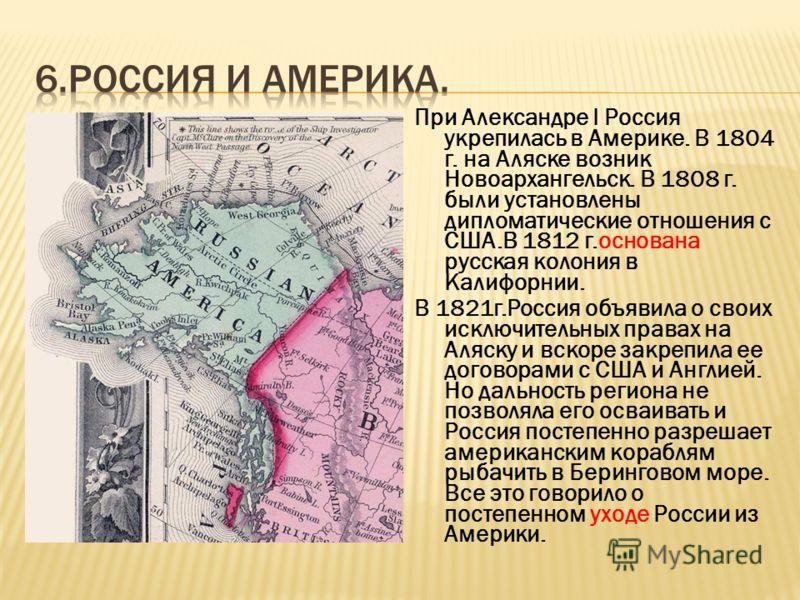 При Александре I Россия укрепилась в Америке. В 1804 г. на Аляске возник Новоархангельск. В 1808 г. были установлены дипломатические отношения с США.В 1812 г.основана русская колония в Калифорнии. В 1821г.Россия объявила о своих исключительных правах