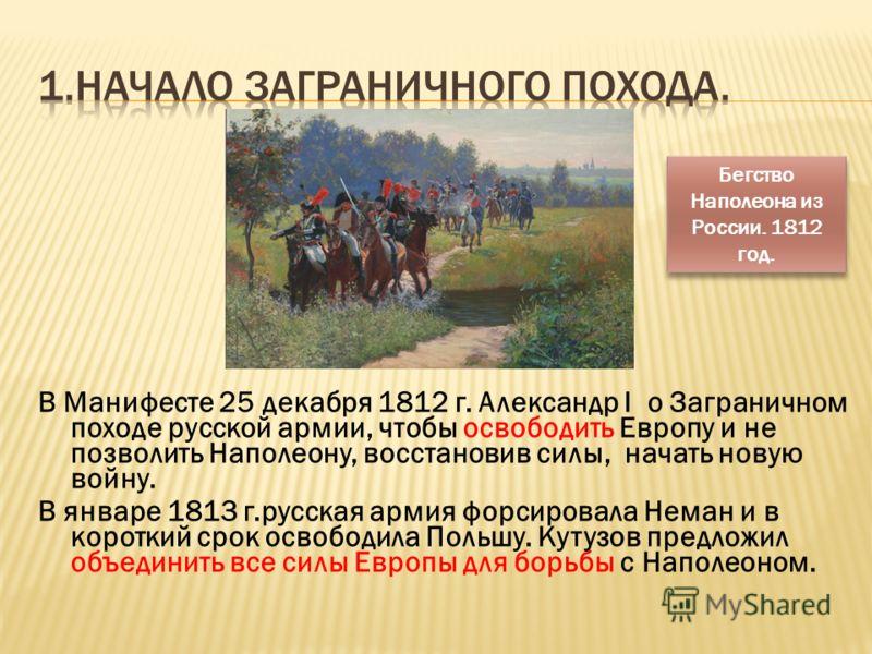 В Манифесте 25 декабря 1812 г. Александр I о Заграничном походе русской армии, чтобы освободить Европу и не позволить Наполеону, восстановив силы, начать новую войну. В январе 1813 г.русская армия форсировала Неман и в короткий срок освободила Польшу