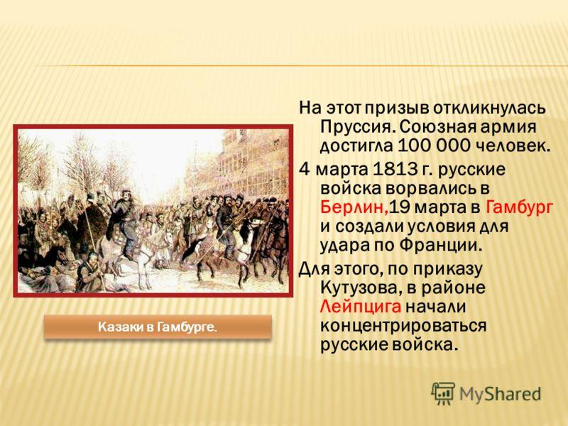 На этот призыв откликнулась Пруссия. Союзная армия достигла 100 000 человек. 4 марта 1813 г. русские войска ворвались в Берлин,19 марта в Гамбург и создали условия для удара по Франции. Для этого, по приказу Кутузова, в районе Лейпцига начали концент