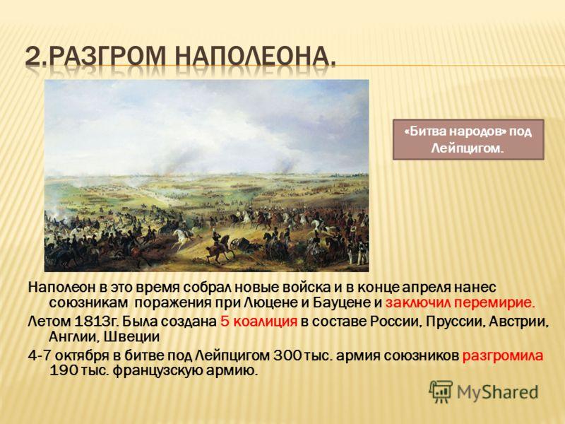 Наполеон в это время собрал новые войска и в конце апреля нанес союзникам поражения при Люцене и Бауцене и заключил перемирие. Летом 1813г. Была создана 5 коалиция в составе России, Пруссии, Австрии, Англии, Швеции 4-7 октября в битве под Лейпцигом 3