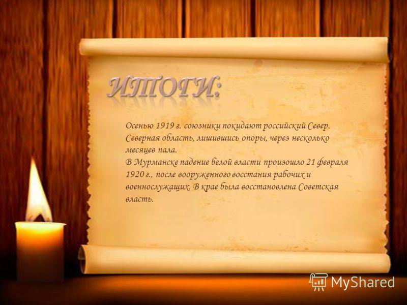 Осенью 1919 г. союзники покидают российский Север. Северная область, лишившись опоры, через несколько месяцев пала. В Мурманске падение белой власти произошло 21 февраля 1920 г., после вооруженного восстания рабочих и военнослужащих. В крае была восс