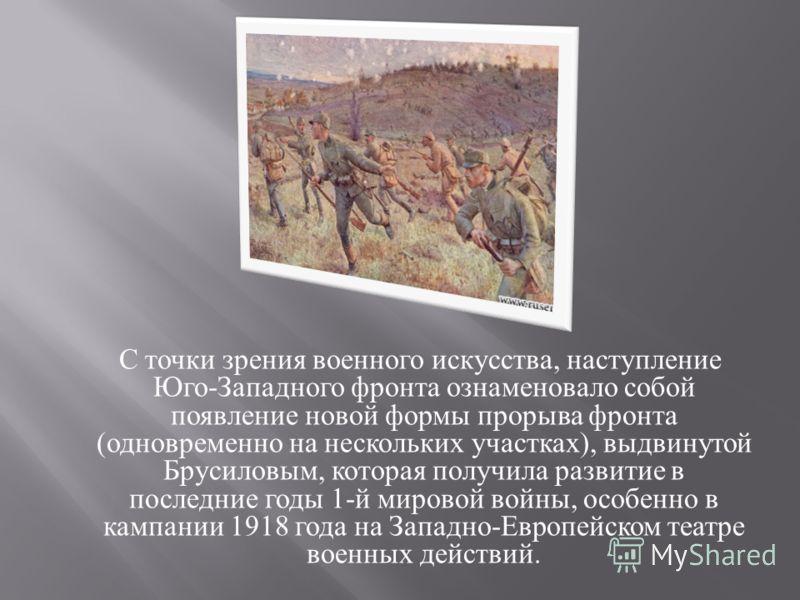 С точки зрения военного искусства, наступление Юго - Западного фронта ознаменовало собой появление новой формы прорыва фронта ( одновременно на нескольких участках ), выдвинутой Брусиловым, которая получила развитие в последние годы 1- й мировой войн
