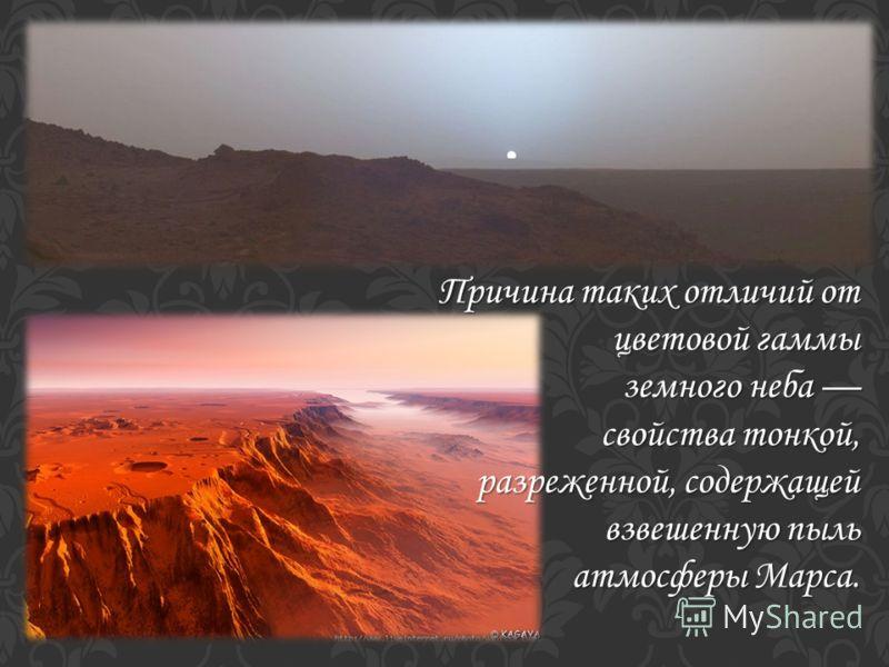 Причина таких отличий от цветовой гаммы земного неба земного неба свойства тонкой, разреженной, содержащей взвешенную пыль атмосферы Марса.