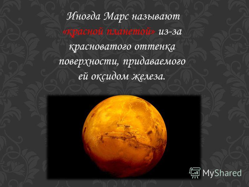 Иногда Марс называют «красной планетой» из-за красноватого оттенка поверхности, придаваемого ей оксидом железа.