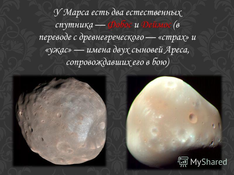 Фобос Деймос У Марса есть два естественных спутника Фобос и Деймос (в переводе с древнегреческого «страх» и «ужас» имена двух сыновей Ареса, сопровождавших его в бою)